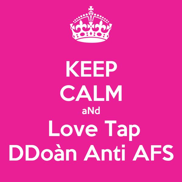KEEP CALM aNd  Love Tap DDoàn Anti AFS