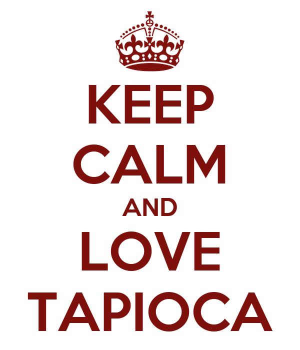 KEEP CALM AND LOVE TAPIOCA