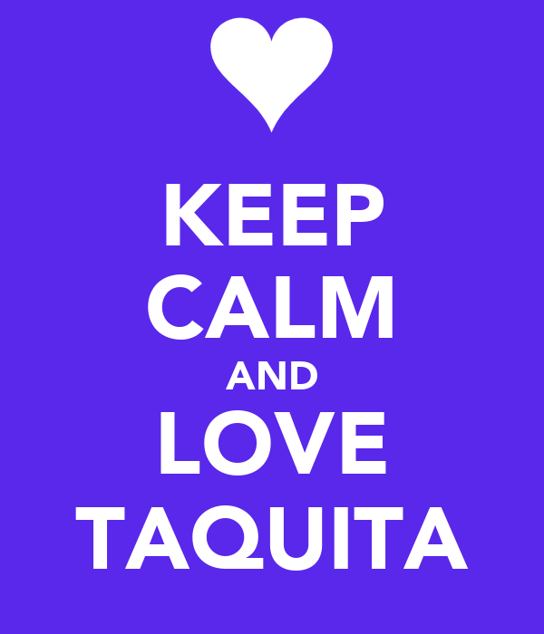 KEEP CALM AND LOVE TAQUITA