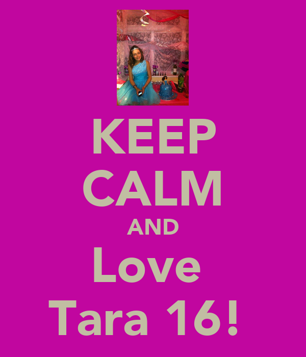 KEEP CALM AND Love  Tara 16!