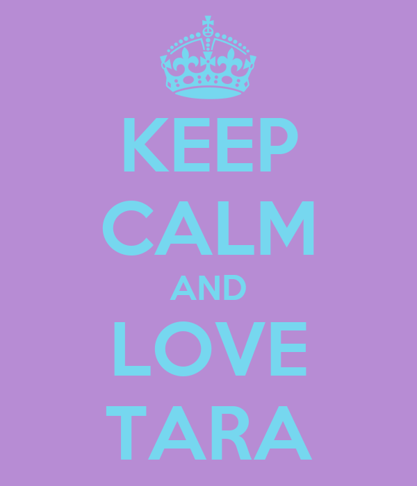 KEEP CALM AND LOVE TARA