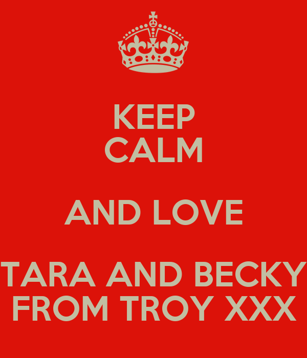KEEP CALM AND LOVE TARA AND BECKY FROM TROY XXX