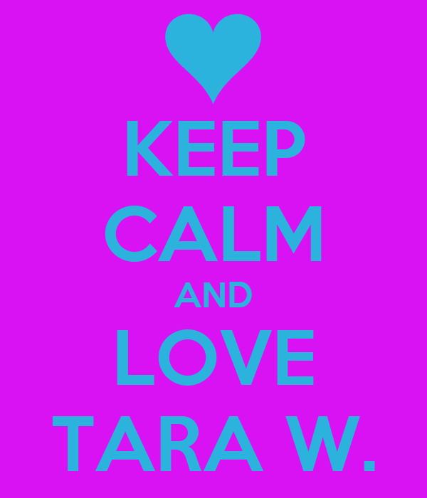 KEEP CALM AND LOVE TARA W.