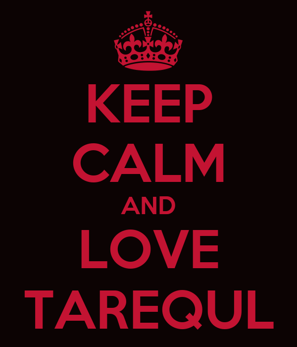 KEEP CALM AND LOVE TAREQUL