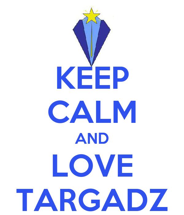 KEEP CALM AND LOVE TARGADZ