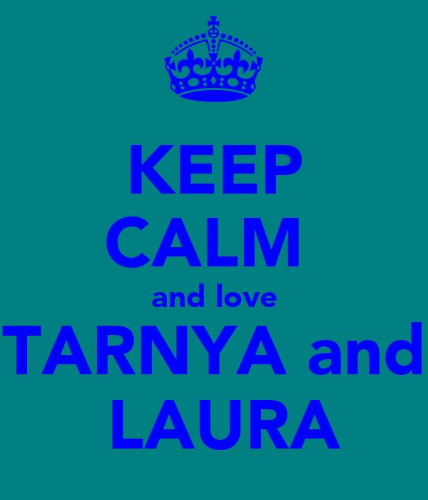 KEEP CALM  and love TARNYA and  LAURA