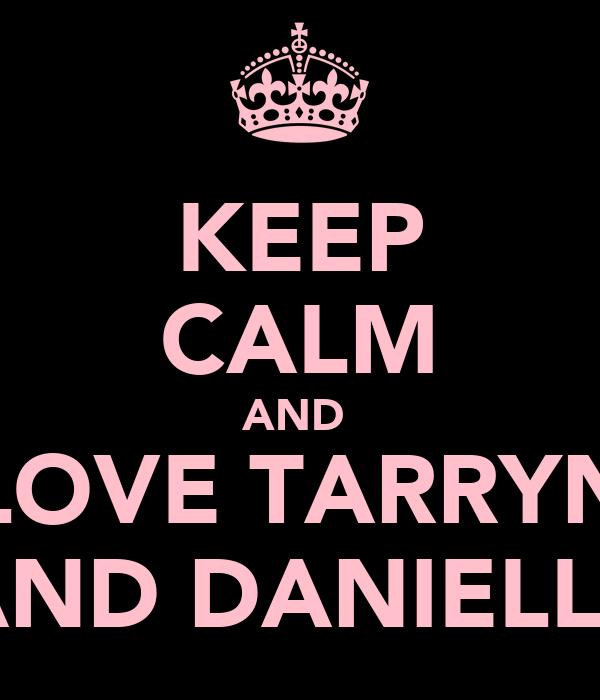 KEEP CALM AND  LOVE TARRYN AND DANIELLE