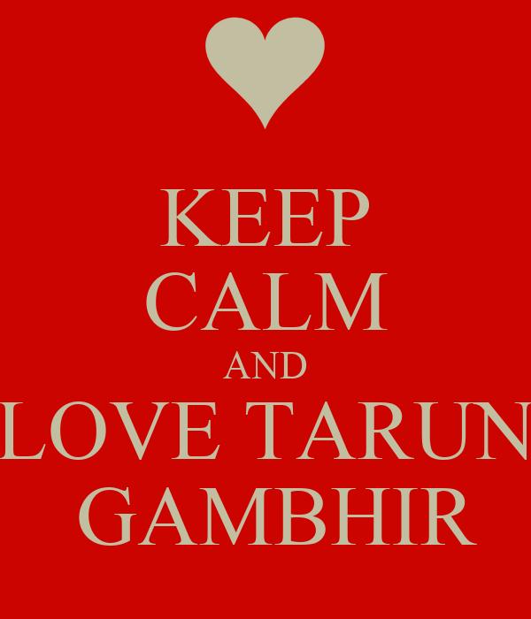 KEEP CALM AND LOVE TARUN  GAMBHIR