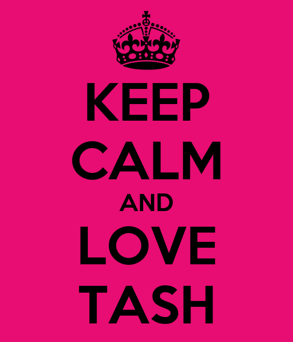 KEEP CALM AND LOVE TASH