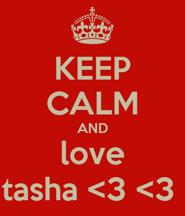 KEEP CALM AND love tasha <3 <3