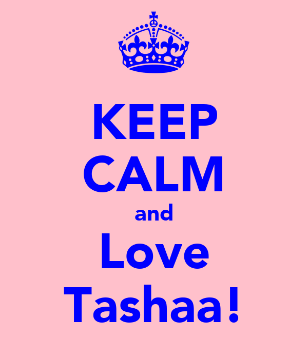 KEEP CALM and Love Tashaa!