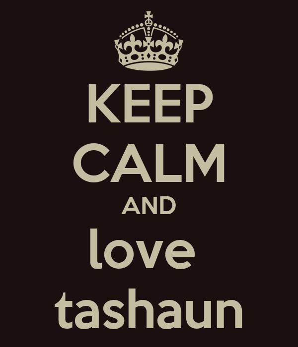 KEEP CALM AND love  tashaun