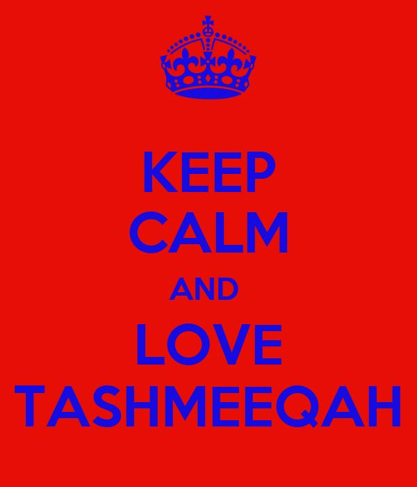 KEEP CALM AND  LOVE TASHMEEQAH