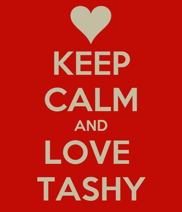 KEEP CALM AND LOVE  TASHY