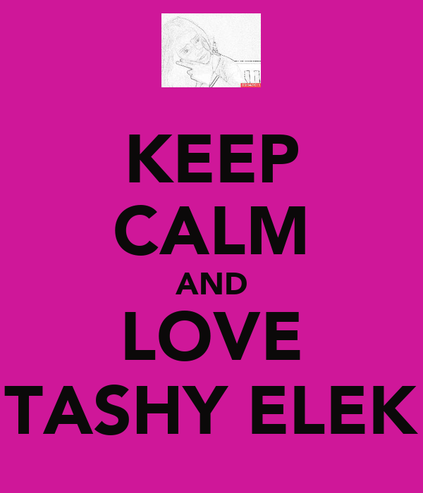 KEEP CALM AND LOVE TASHY ELEK
