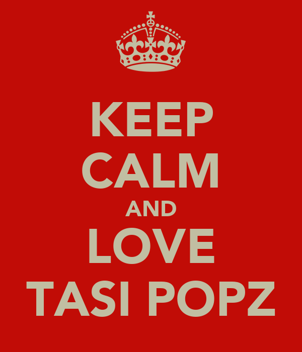 KEEP CALM AND LOVE TASI POPZ