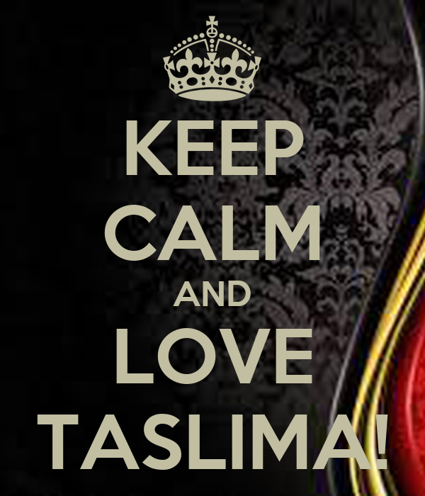 KEEP CALM AND LOVE TASLIMA!