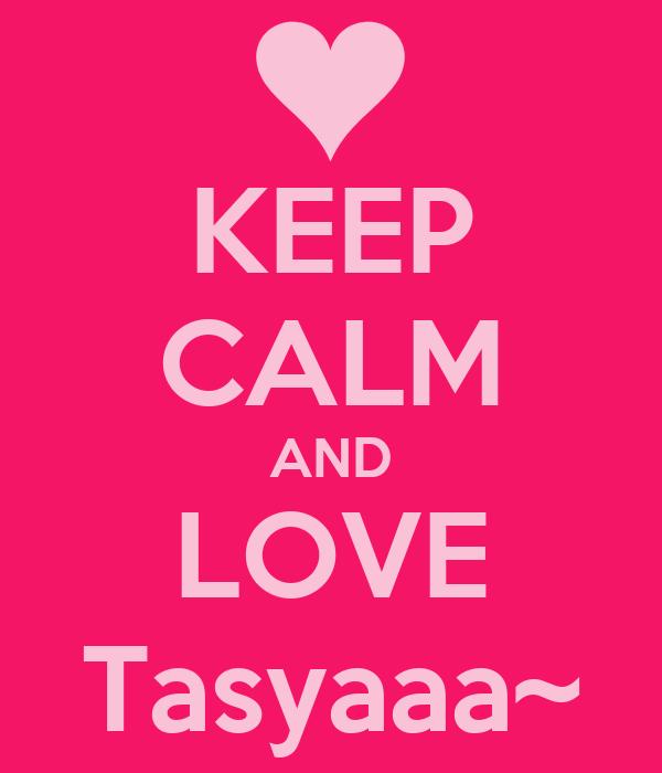KEEP CALM AND LOVE Tasyaaa~