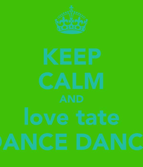 KEEP CALM AND love tate DANCE DANCE