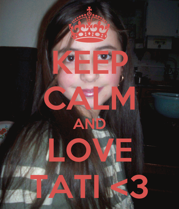 KEEP CALM AND LOVE TATI <3