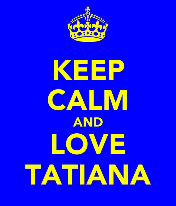 KEEP CALM AND LOVE TATIANA