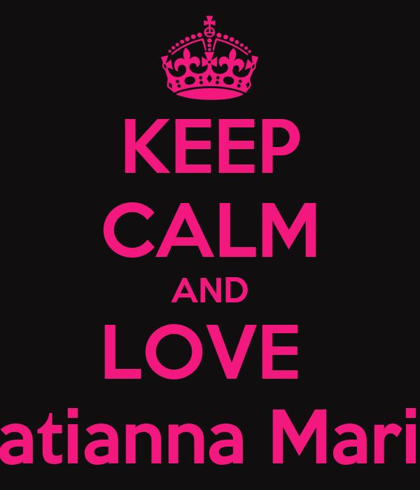 KEEP CALM AND LOVE  Tatianna Marie