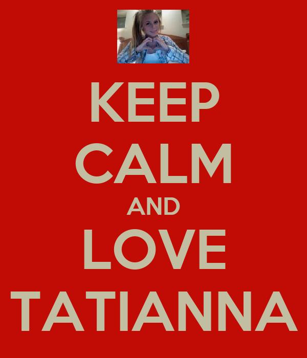 KEEP CALM AND LOVE TATIANNA