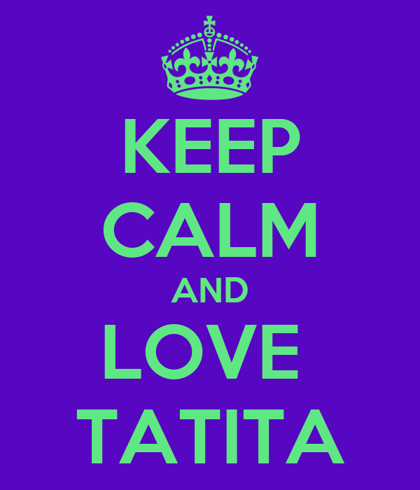 KEEP CALM AND LOVE  TATITA