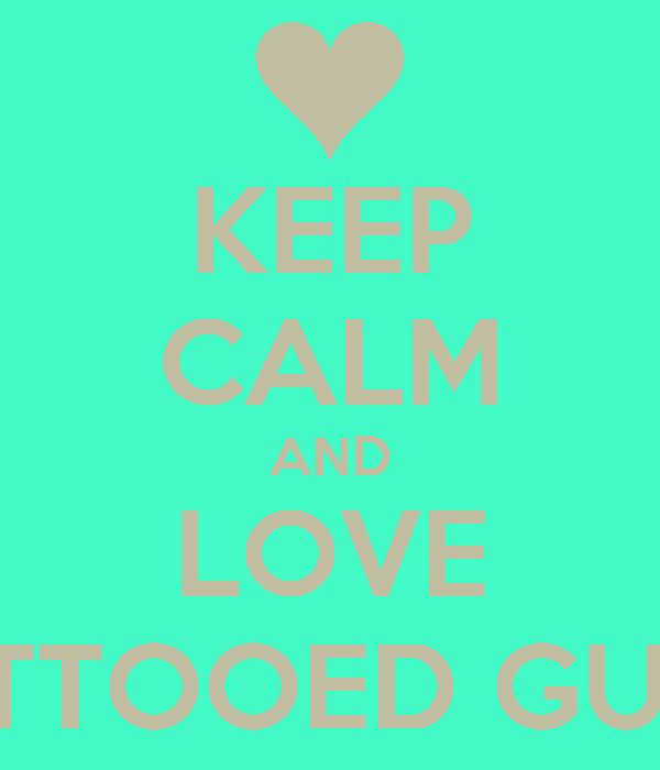 KEEP CALM AND LOVE TATTOOED GUYS
