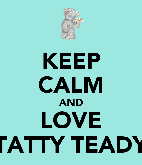 KEEP CALM AND LOVE TATTY TEADY