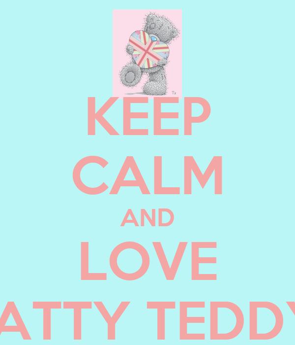 KEEP CALM AND LOVE TATTY TEDDY!