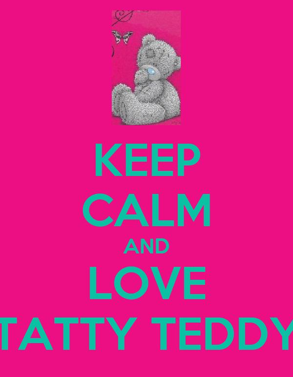 KEEP CALM AND LOVE TATTY TEDDY
