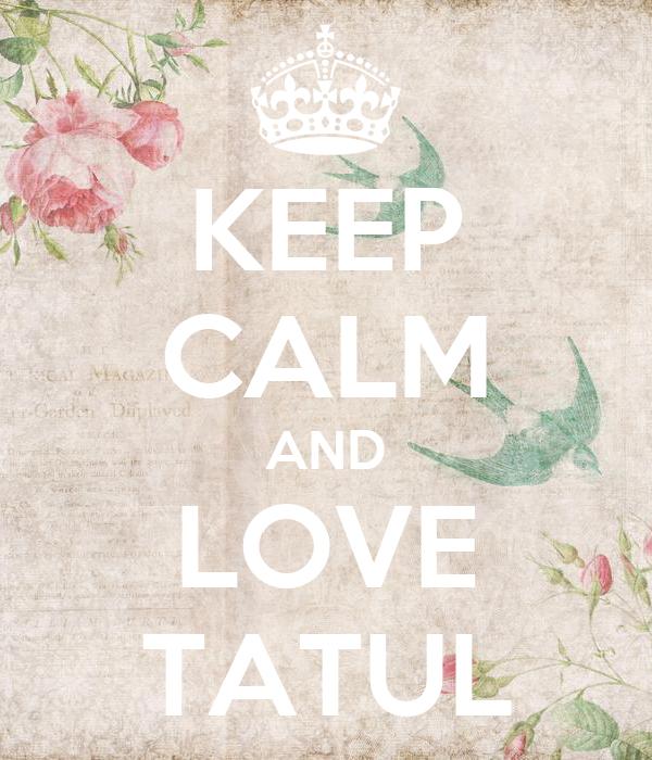 KEEP CALM AND LOVE TATUL