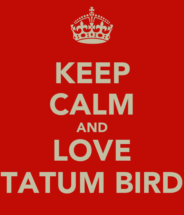 KEEP CALM AND LOVE TATUM BIRD
