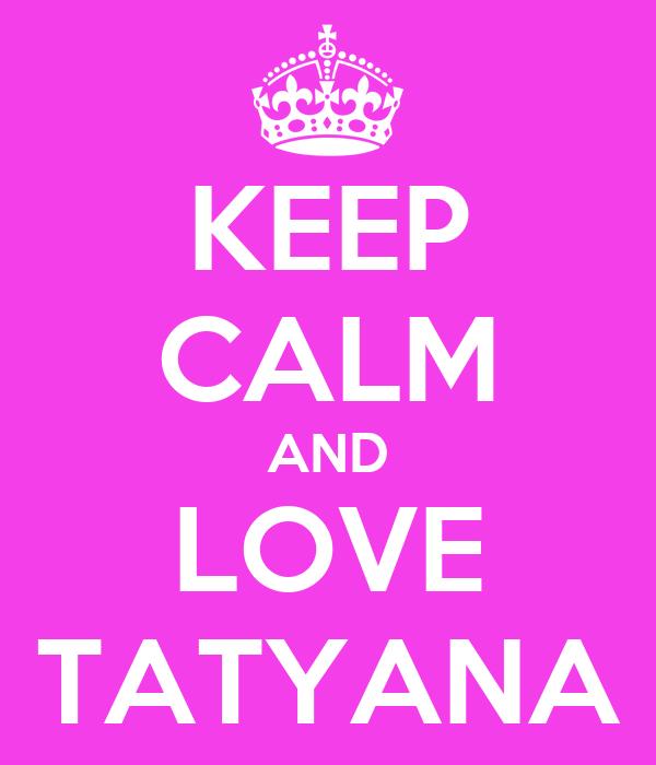 KEEP CALM AND LOVE TATYANA
