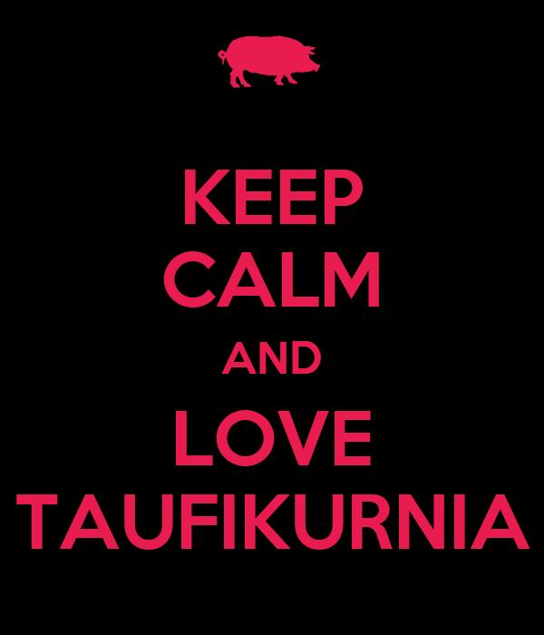 KEEP CALM AND LOVE TAUFIKURNIA
