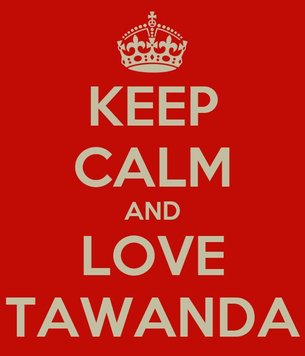 KEEP CALM AND LOVE TAWANDA