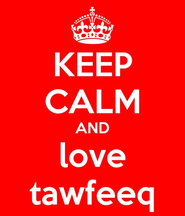 KEEP CALM AND love tawfeeq