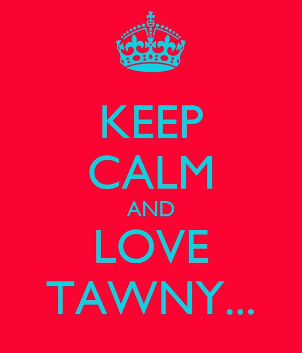 KEEP CALM AND LOVE TAWNY...