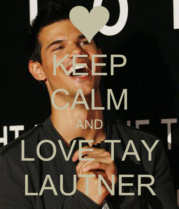 KEEP CALM AND LOVE TAY LAUTNER