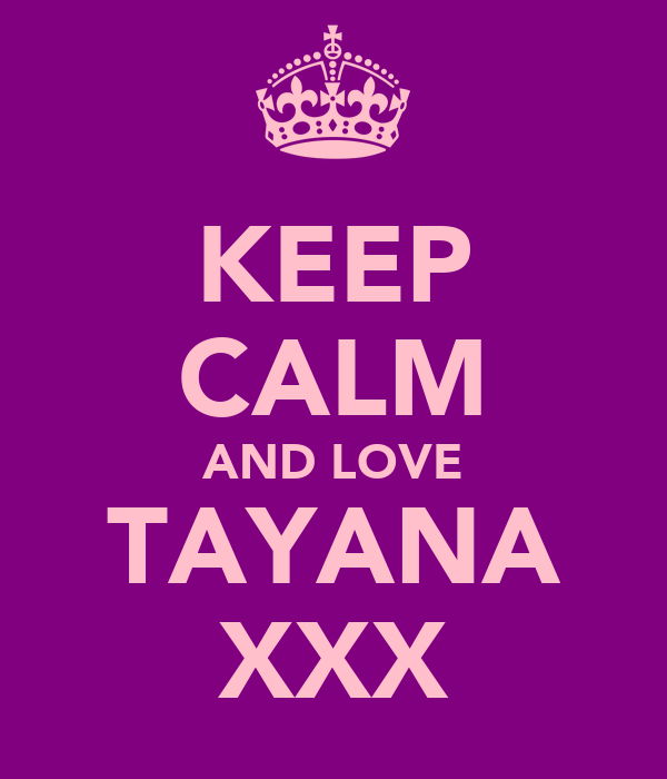 KEEP CALM AND LOVE TAYANA XXX