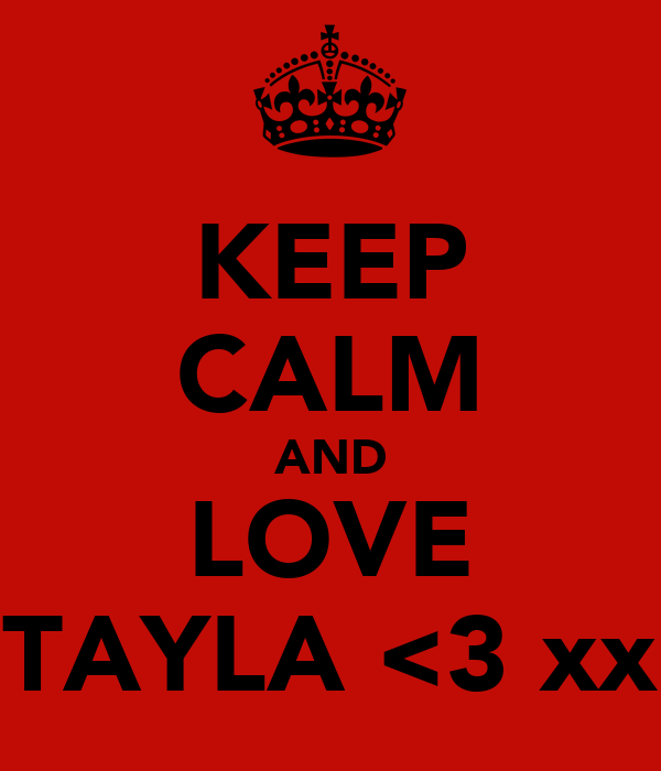 KEEP CALM AND LOVE TAYLA <3 xx