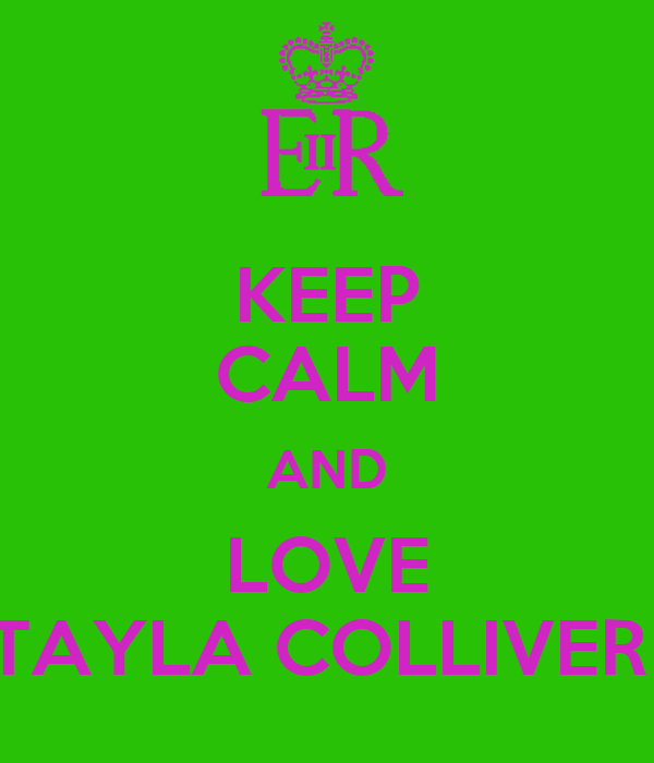 KEEP CALM AND LOVE TAYLA COLLIVER
