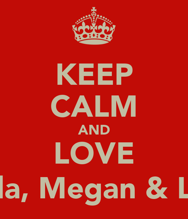 KEEP CALM AND LOVE Tayla, Megan & Lucy