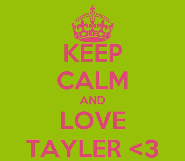 KEEP CALM AND LOVE TAYLER <3