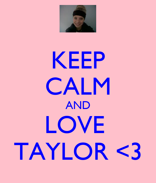 KEEP CALM AND LOVE  TAYLOR <3