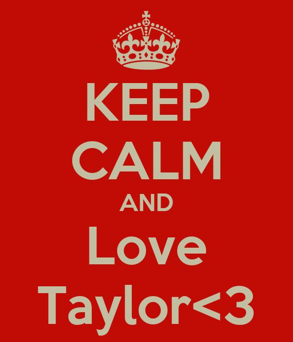 KEEP CALM AND Love Taylor<3