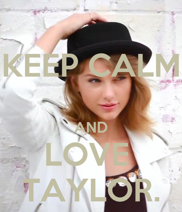 KEEP CALM  AND LOVE  TAYLOR.