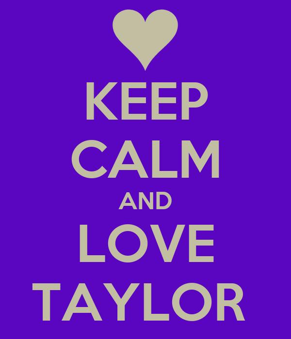 KEEP CALM AND LOVE TAYLOR