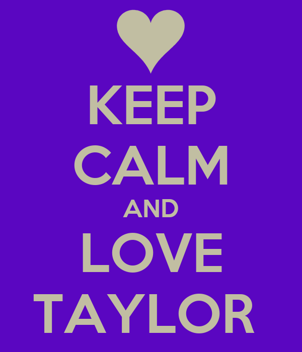 KEEP CALM AND LOVE TAYLOR